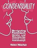 Consensuality: Navigating Feminism, Gender, and Boundaries Towards Loving Relationships (DIY)