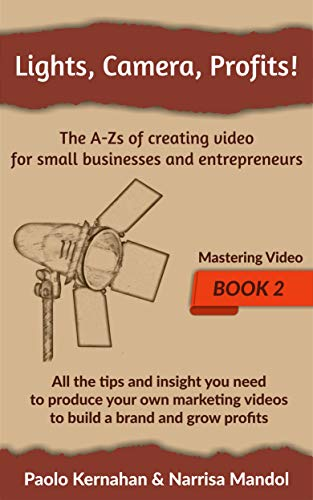 Lights, Camera, Profits!: The A-Zs of creating video for small businesses and entrepreneurs (Mastering Video Book 2)