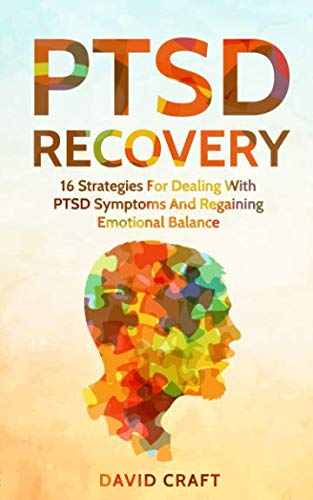 PTSD Recovery: 16 Strategies For Dealing With PTSD Symptoms And Regaining Emotional Balance