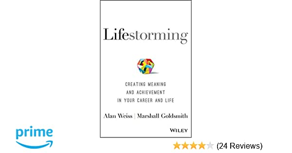 Lifestorming: Creating Meaning and Achievement in Your Career and Life:  Alan Weiss, Marshall Goldsmith: 9781119366126: Amazon.com: Books