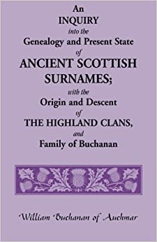 An Inquiry into the Genealogy and Present State of Ancient Scottish Surnames: With the Origin and Descent of Highland Clans, and Family of Buchanan