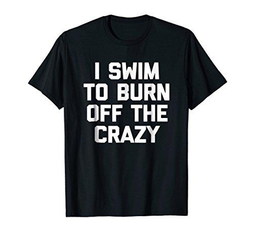 (I Swim To Burn Off The Crazy T-Shirt funny saying swimming)