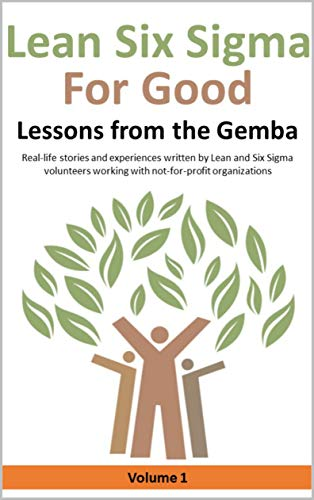 Lean Six Sigma for Good: Lessons from the Gemba (Volume 1): Real-life stories and experiences written by Lean and Six Sigma volunteers working with not-for-profit organizations (Kindle Edition)