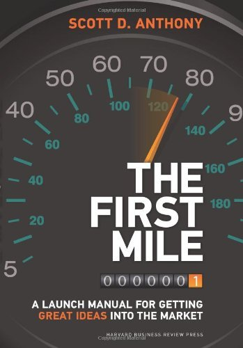 The First Mile: A Launch Manual for Getting Great Ideas into the Market by Scott D. Anthony (2014-05-06)