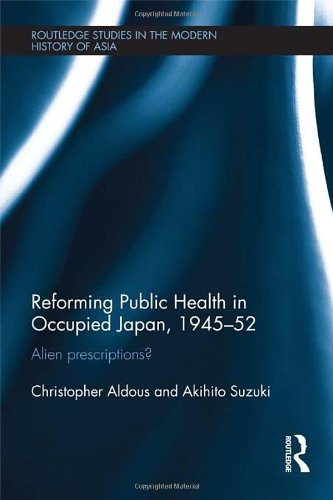 Reforming Public Health in Occupied Japan, 1945-52: Alien Prescriptions? (Routledge Studies in the Modern History of Asia) by Routledge