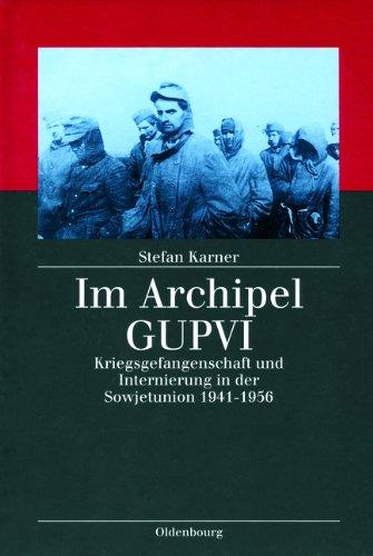 Im Archipel GUPVI: Kriegsgefangenschaft und Internierung in der Sowjetunion 1941-1956