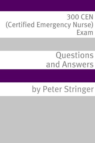 300 CEN (Certified Emergency Nurse) Exam Questions and Answers