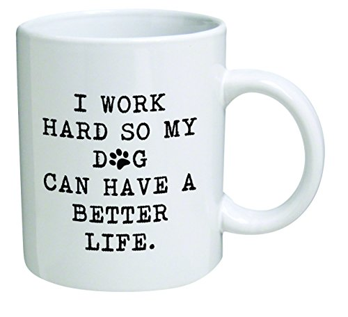 Funny Mug 11OZ - I work hard so my dog can have a better life - Inspirational novelty, brother. Birthday gift for coworkers, Men & Women, Him or Her, Mom, Dad, Sister - Present Idea for a Boyfriend (Find A Gift For Him)
