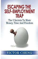 Escaping The Self Employment Trap: The 5 Secrets To More Time, Money And Freedom by Victor Cheng (2007-05-01)