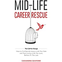 Mid-Life Career Rescue: How to confidently leave a job you hate, and start living a life you love, before it's too late (The Call For Change) (Volume 1)