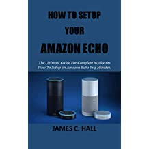 HOW TO SETUP YOUR AMAZON ECHO: The Ultimate Guide For Complete Novice On How To Setup an Amazon Echo In 5 Minutes.