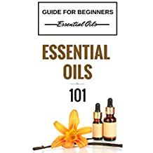 Essential Oils: for beginners - Essential Oils 101 - Essential Oils Guide Basics (FREE  BONUS INCLUDED) (Essential Oils for Beginners - Essential Oils Healing - Essential Oils Kindle Books)
