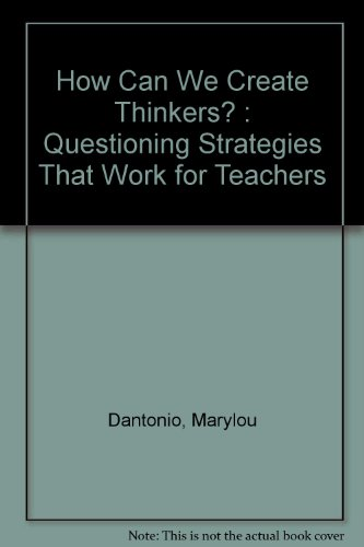 How Can We Create Thinkers?: Questioning Strategies That Work for Teachers