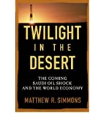 [(Twilight in the Desert: The Coming Saudi Oil Shock and the World Economy )] [Author: Matthew R. Simmons] [Jul-2005]