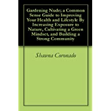 Gardening Nude; a Common Sense Guide to Improving Your Health and Lifestyle By Increasing Exposure to Nature, Cultivating a Green Mindset, and Building a Strong Community