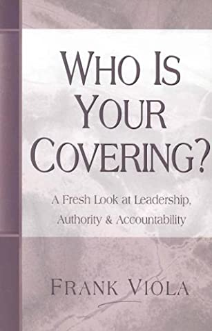 Who is Your Covering?: A Fresh Look at Leadership, Authority, and Accountability (Viola Frank)