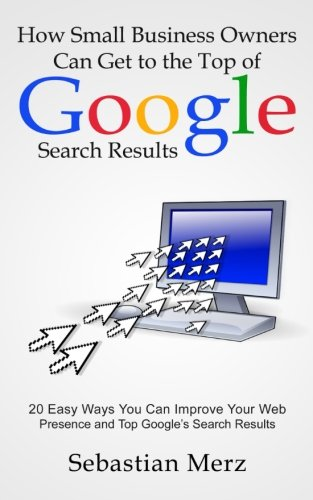 How Small Business Owners Can Get to the Top of Google Search Results: 20 Easy Ways You Can Improve Your Web Presence and Top Google's Search Results
