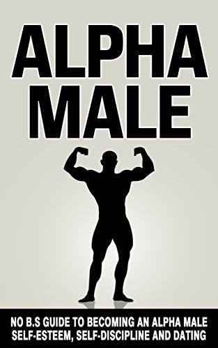 - Alpha Male: No B.S Guide to Becoming an Alpha Male - Self-Esteem, Self-Discipline and Dating (Self Belief, Social Anxiety, Willpower, Attract Women)