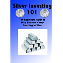 Silver Investing 101 (The Beginner's Guide to Easy, Fast and Cheap Investing in Silver Book 1)