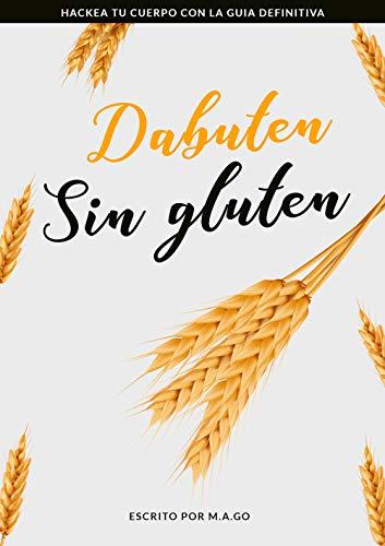 Dabuten sin gluten: HACKEA TU CUERPO CON LA GUIA DEFINITIVA por M.A. Go