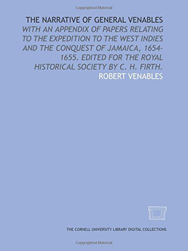 The narrative of General Venables: with an appendix of papers relating to the expedition to the West Indies and the conquest of Jamaica, 1654-1655. ... the Royal historical society by C. H. Firth.