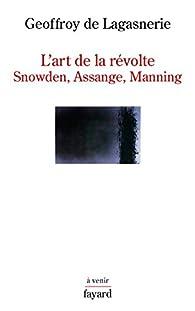 L'art de la révolte : Snowden, Assange, Manning par Geoffroy de Lagasnerie