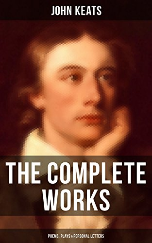 The Complete Works of John Keats: Poems, Plays & Personal Letters: Ode on a Grecian Urn, Ode to a Nightingale, Hyperion, Endymion, The Eve of St. Agnes, ... Sonnets...(Including Extensive Biographies)