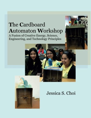 The Cardboard Automaton Workshop: A Fusion of Creative Energy, Science, Engineering, and Technology Principles by Jessica S Choi