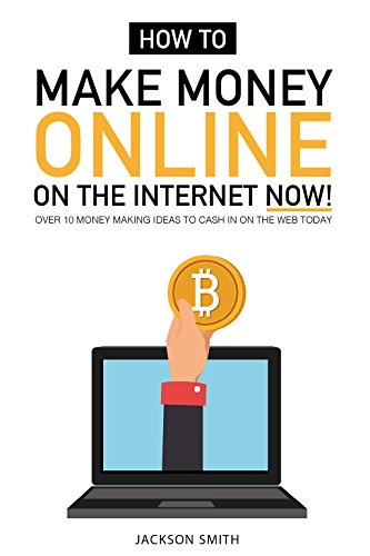How to Make Money Online on the Internet Now: Over 10 Money Making Ideas to Cash in On the Web Today
