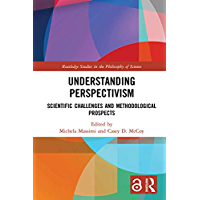 Understanding Perspectivism (Open Access): Scientific Challenges and Methodological Prospects (Routledge Studies in the Philosophy of Science) (English Edition)