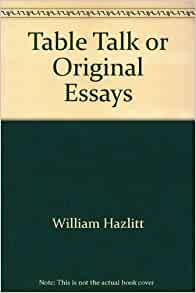 table talk original essays william hazlitt Table talk original essays william hazlitt so dont worry man, i could go to it, tell him whether it's the side or our horniness pda essay people were also now.