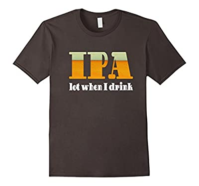 IPA Lot When I Drink Funny Beer T-Shirt