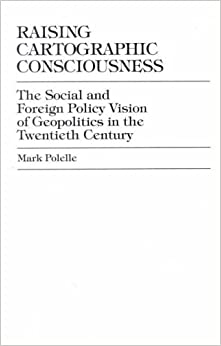 Raising Cartographic Consciousness: The Social and Foreign Policy Vision of Geopolitics in the Twentieth Century