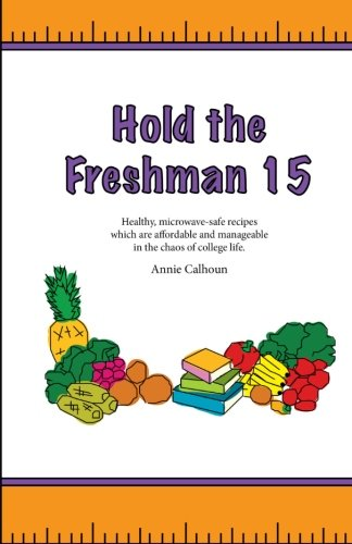 Hold the Freshman 15: Healthy microwave-safe recipes which are affordable and manageable in the chaos of college life. by Annie Calhoun