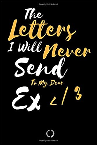 The Letters I Will Never Send to my Dear Ex: Blank Journal for