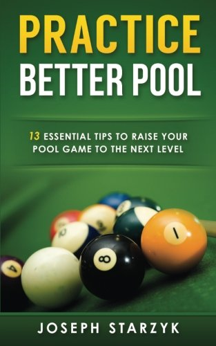 Practice Better Pool: 13 Essential Tips to Raise Your Pool Game to the Next Level