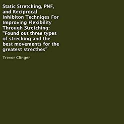 Static Stretching, PNF, and Reciprocal Inhibiton Techniqes for Improving Flexibility Through Stretching