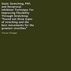 Static Stretching, PNF, and Reciprocal Inhibiton Techniqes for Improving Flexibility Through Stretching Audiobook