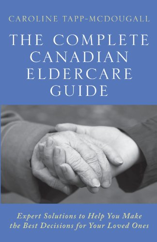 The Complete Canadian Eldercare Guide: Expert Solutions to Help You Make the Best Decisions for Your Loved Ones