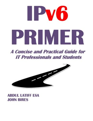IPv6 PRIMER: A Concise and Practical Guide for IT Professionals and Students