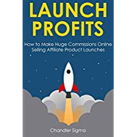 LAUNCH PROFITS: How to Make Huge Commissions Online Selling Affiliate Product Launches