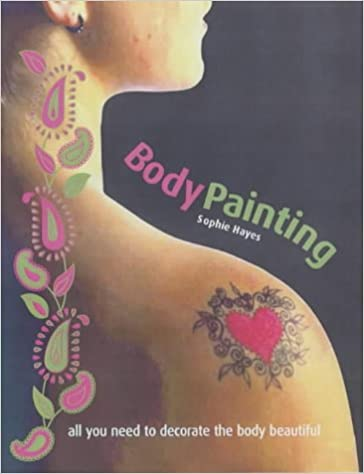 Body Painting Ideas Designs And Tattoo Pens All You Need To Paint The Body Beautiful Hayes Sophie 9781592330485 Amazon Com Books