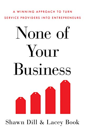 None of Your Business: A Winning Approach to Turn Service Providers into Entrepreneurs por Shawn Dill,Lacey Book