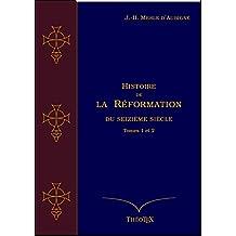 Histoire de la Réformation du seizième siècle Tomes 1 et 2 (Histoire de la Réformation par J.-H. Merle d'Aubigné) (French Edition)