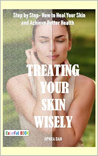 Treating Your Skin Wisely: Step by Step - How to Heal Your Skin and Achieve Better Health (Colorful Book)