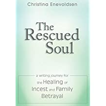 The Rescued Soul: The Writing Journey for the Healing of Incest and Family Betrayal