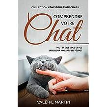 Comprendre Votre Chat: Tous ce que vous devez savoir sur nos amis les félins ! (confidences de chats) (French Edition)