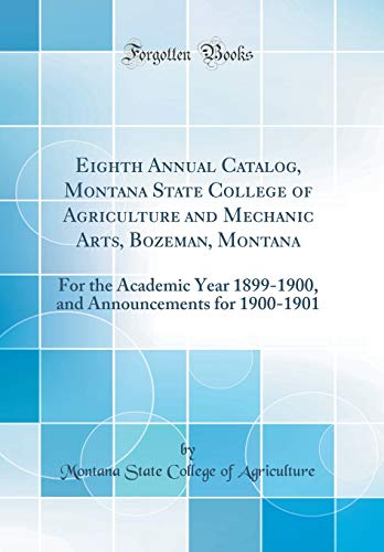 Eighth Annual Catalog, Montana State College of Agriculture and Mechanic Arts, Bozeman, Montana: For the Academic Year 1899-1900, and Announcements for 1900-1901 (Classic Reprint)