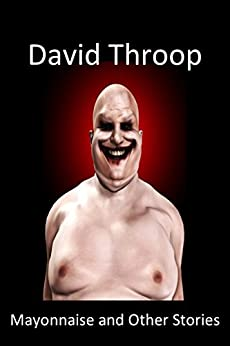 Mayonnaise and Other Stories: A Mostly Made-Up Account Of Life In The World Today by [Throop, David]