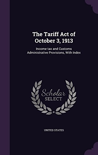 The Tariff Act of October 3, 1913: Income Tax and Customs Administrative Provisions, with Index